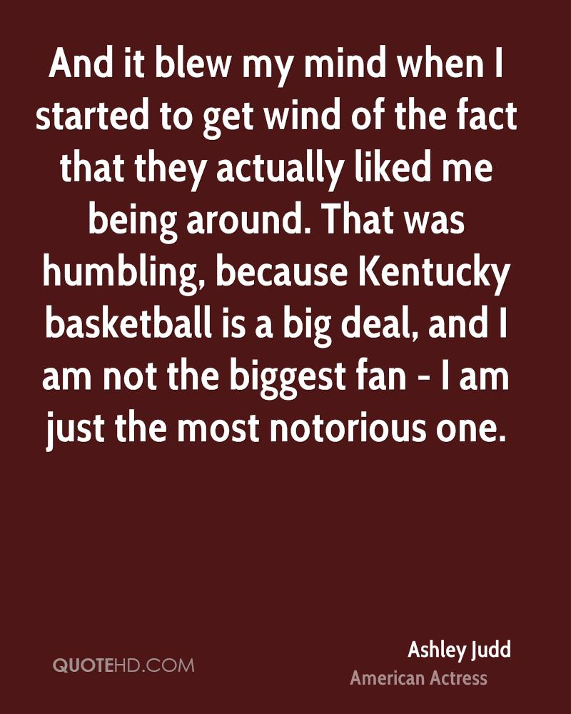 And it blew my mind when I started to get wind of the fact that they actually liked me being around. That was humbling, because Kentucky basketball is a big deal, and I am not the biggest fan - I am just the most notorious one.
