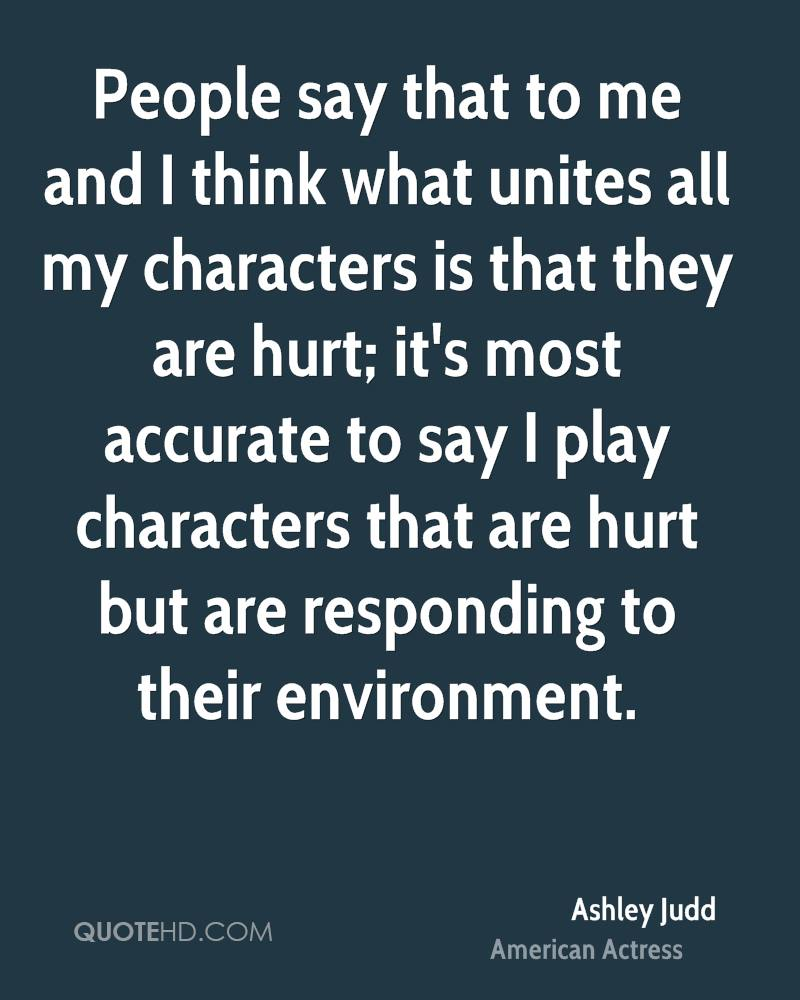 People say that to me and I think what unites all my characters is that they are hurt; it's most accurate to say I play characters that are hurt but are responding to their environment.