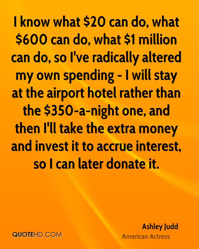 I know what $20 can do, what $600 can do, what $1 million can do, so I've radically altered my own spending - I will stay at the airport hotel rather than the $350-a-night one, and then I'll take the extra money and invest it to accrue interest, so I can later donate it.