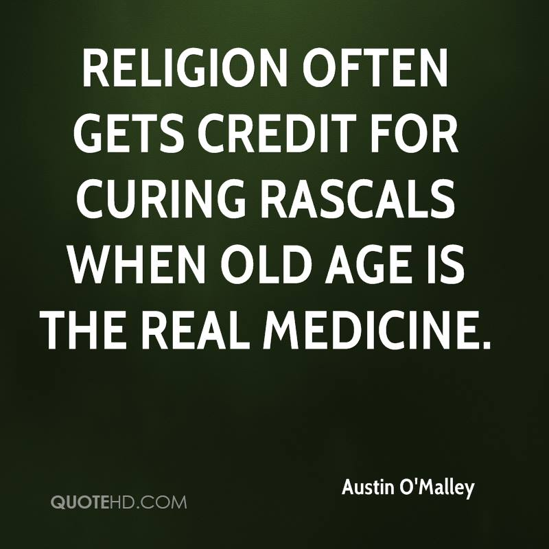 Religion often gets credit for curing rascals when old age is the real medicine.
