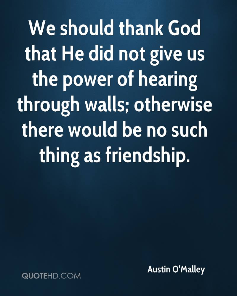 We should thank God that He did not give us the power of hearing through walls; otherwise there would be no such thing as friendship.