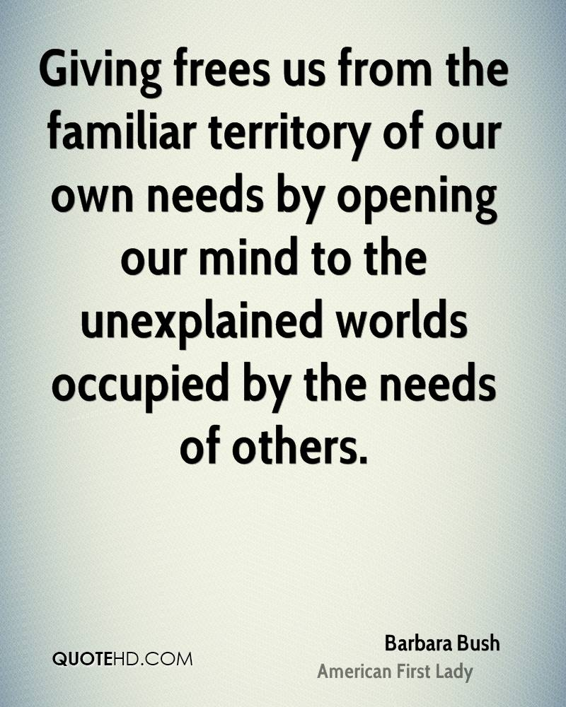 Giving frees us from the familiar territory of our own needs by opening our mind to the unexplained worlds occupied by the needs of others.