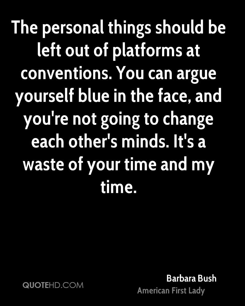 The personal things should be left out of platforms at conventions. You can argue yourself blue in the face, and you're not going to change each other's minds. It's a waste of your time and my time.