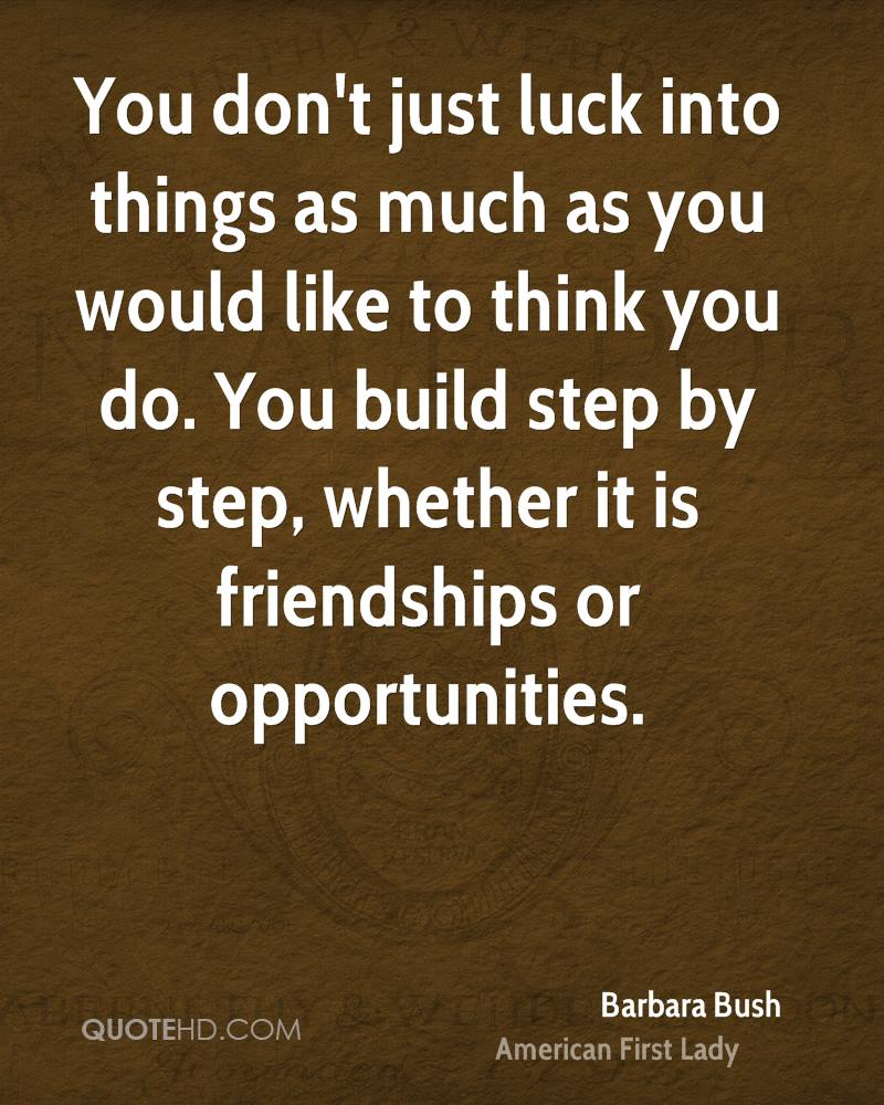 You don't just luck into things as much as you would like to think you do. You build step by step, whether it is friendships or opportunities.