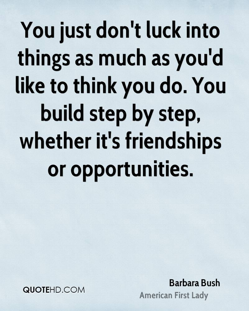 You just don't luck into things as much as you'd like to think you do. You build step by step, whether it's friendships or opportunities.