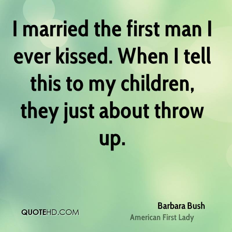 I married the first man I ever kissed. When I tell this to my children, they just about throw up.