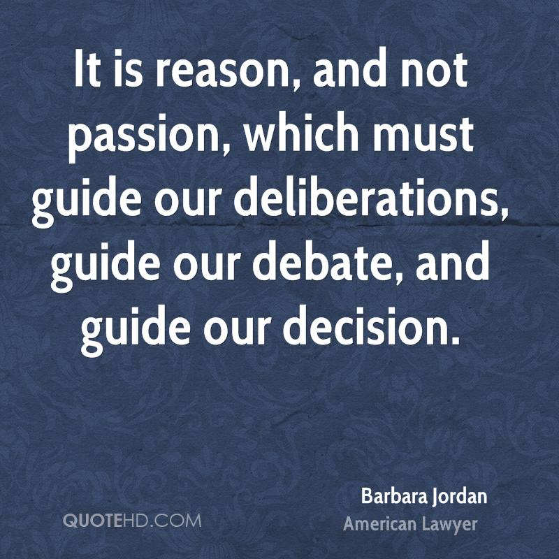 It is reason, and not passion, which must guide our deliberations, guide our debate, and guide our decision.