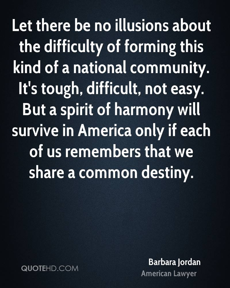 Let there be no illusions about the difficulty of forming this kind of a national community. It's tough, difficult, not easy. But a spirit of harmony will survive in America only if each of us remembers that we share a common destiny.