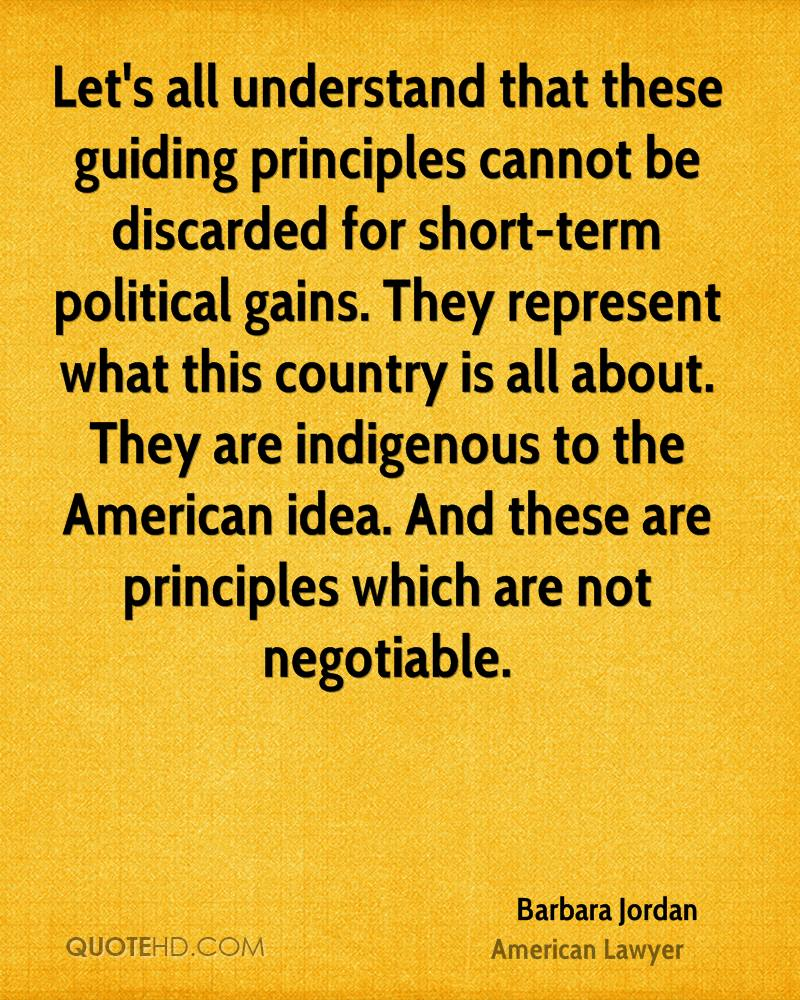 Let's all understand that these guiding principles cannot be discarded for short-term political gains. They represent what this country is all about. They are indigenous to the American idea. And these are principles which are not negotiable.