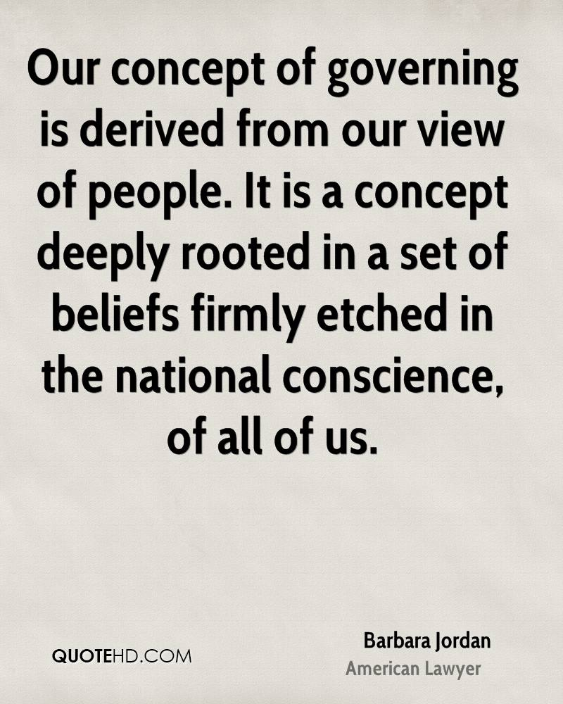 Our concept of governing is derived from our view of people. It is a concept deeply rooted in a set of beliefs firmly etched in the national conscience, of all of us.