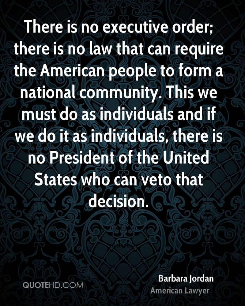 There is no executive order; there is no law that can require the American people to form a national community. This we must do as individuals and if we do it as individuals, there is no President of the United States who can veto that decision.