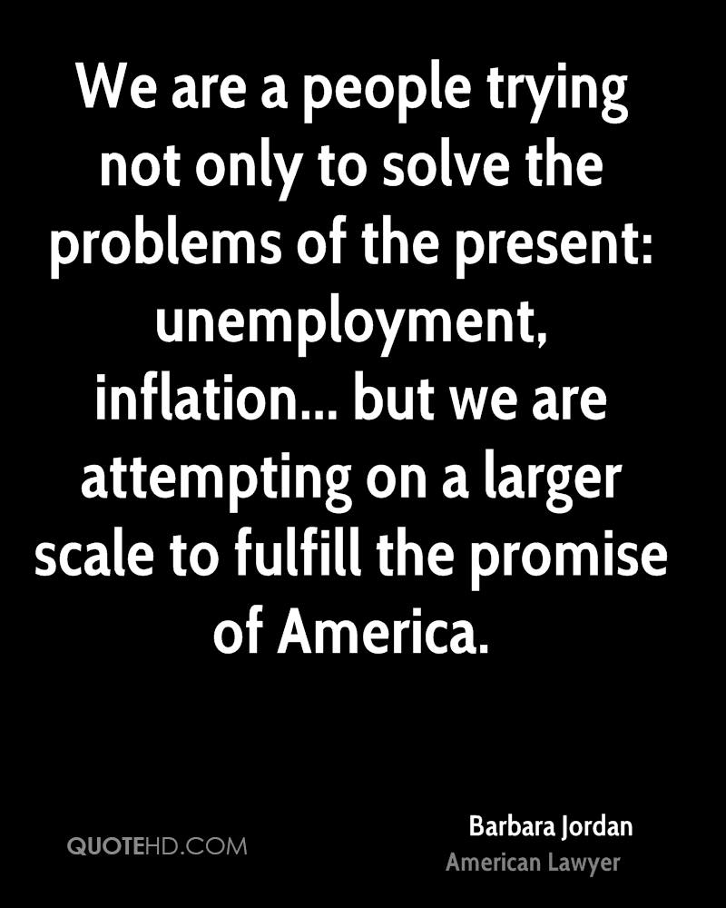 We are a people trying not only to solve the problems of the present: unemployment, inflation... but we are attempting on a larger scale to fulfill the promise of America.