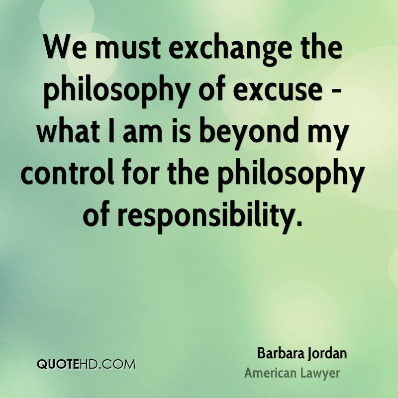 We must exchange the philosophy of excuse - what I am is beyond my control for the philosophy of responsibility.