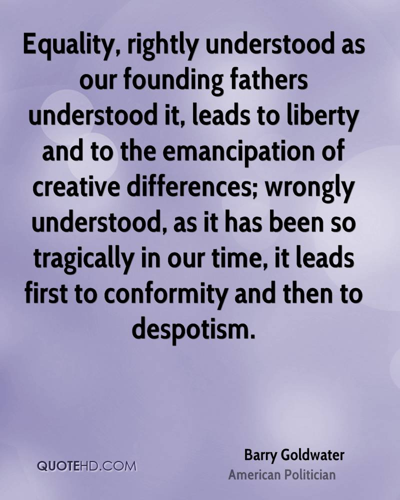 Equality, rightly understood as our founding fathers understood it, leads to liberty and to the emancipation of creative differences; wrongly understood, as it has been so tragically in our time, it leads first to conformity and then to despotism.