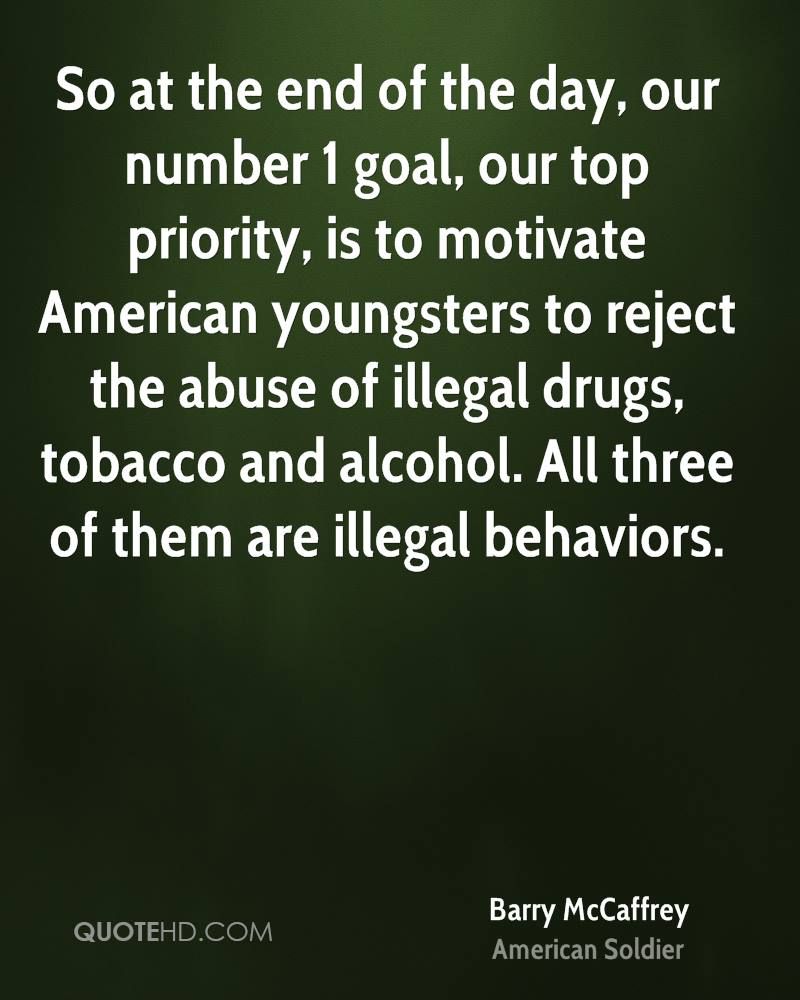 So at the end of the day, our number 1 goal, our top priority, is to motivate American youngsters to reject the abuse of illegal drugs, tobacco and alcohol. All three of them are illegal behaviors.