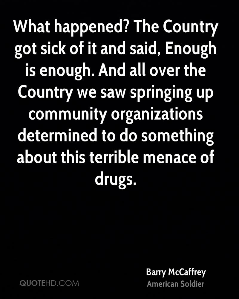 What happened? The Country got sick of it and said, Enough is enough. And all over the Country we saw springing up community organizations determined to do something about this terrible menace of drugs.