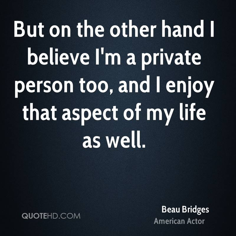 But on the other hand I believe I'm a private person too, and I enjoy that aspect of my life as well.