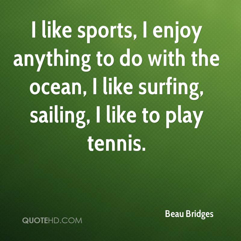 I like sports, I enjoy anything to do with the ocean, I like surfing, sailing, I like to play tennis.