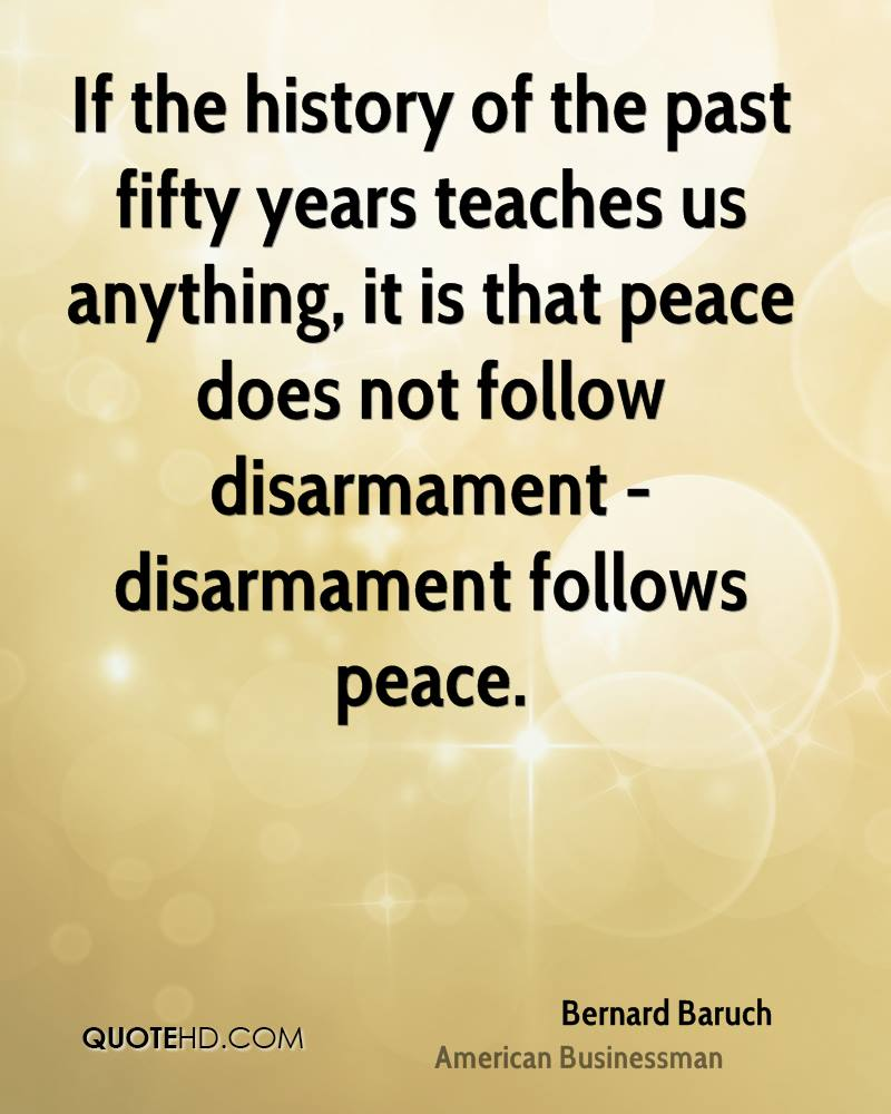 If the history of the past fifty years teaches us anything, it is that peace does not follow disarmament - disarmament follows peace.
