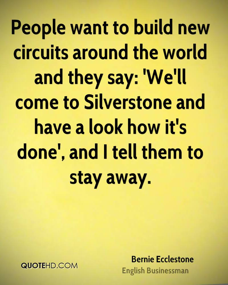 People want to build new circuits around the world and they say: 'We'll come to Silverstone and have a look how it's done', and I tell them to stay away.