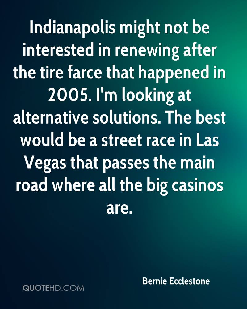 Indianapolis might not be interested in renewing after the tire farce that happened in 2005. I'm looking at alternative solutions. The best would be a street race in Las Vegas that passes the main road where all the big casinos are.