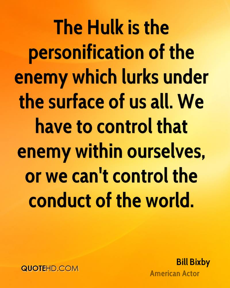 The Hulk is the personification of the enemy which lurks under the surface of us all. We have to control that enemy within ourselves, or we can't control the conduct of the world.