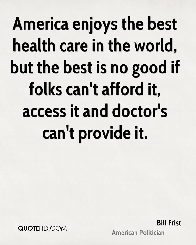 America enjoys the best health care in the world, but the best is no good if folks can't afford it, access it and doctor's can't provide it.