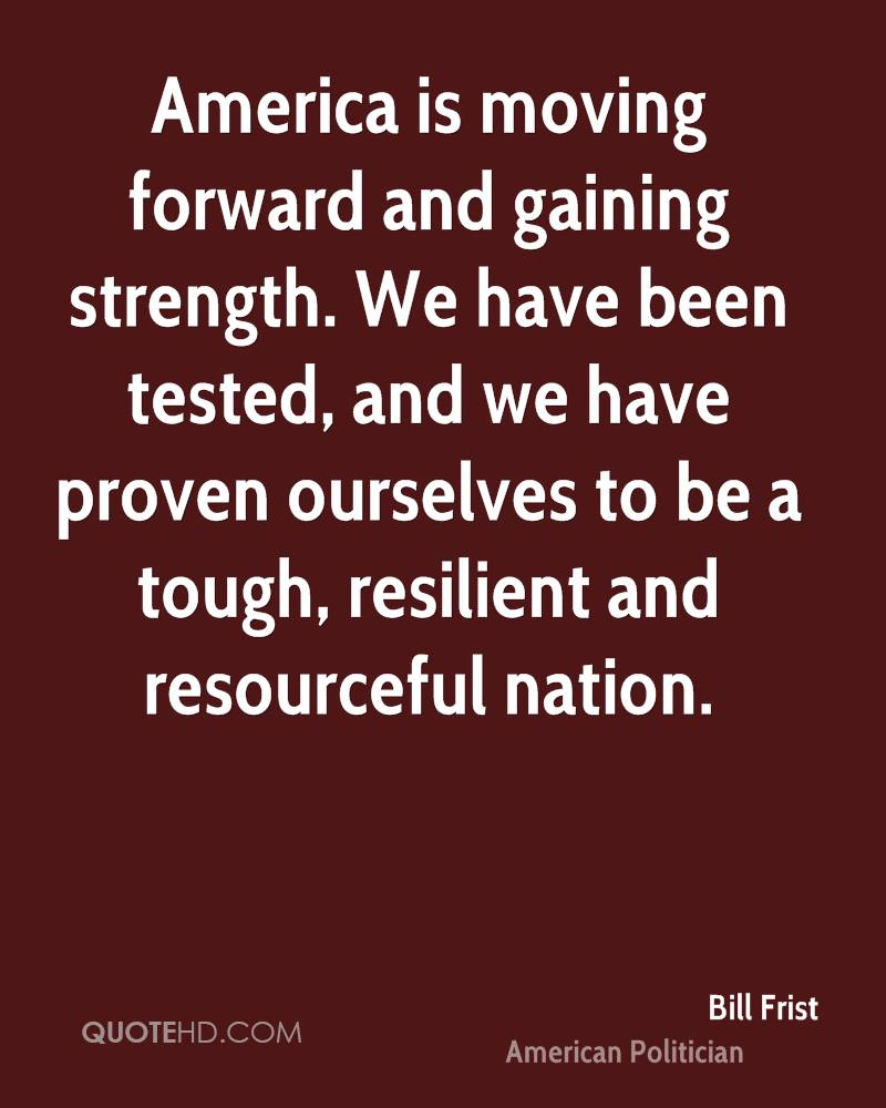America is moving forward and gaining strength. We have been tested, and we have proven ourselves to be a tough, resilient and resourceful nation.