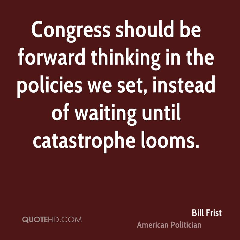 Congress should be forward thinking in the policies we set, instead of waiting until catastrophe looms.