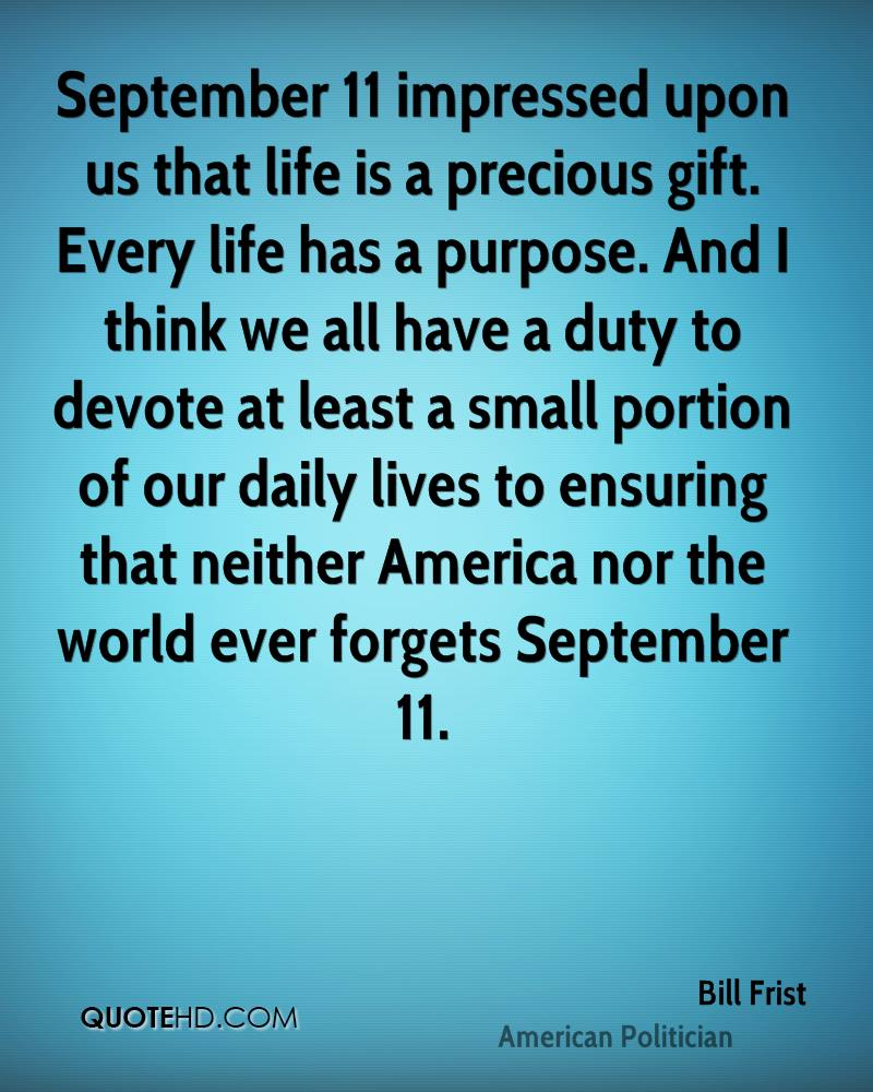 September 11 impressed upon us that life is a precious gift. Every life has a purpose. And I think we all have a duty to devote at least a small portion of our daily lives to ensuring that neither America nor the world ever forgets September 11.