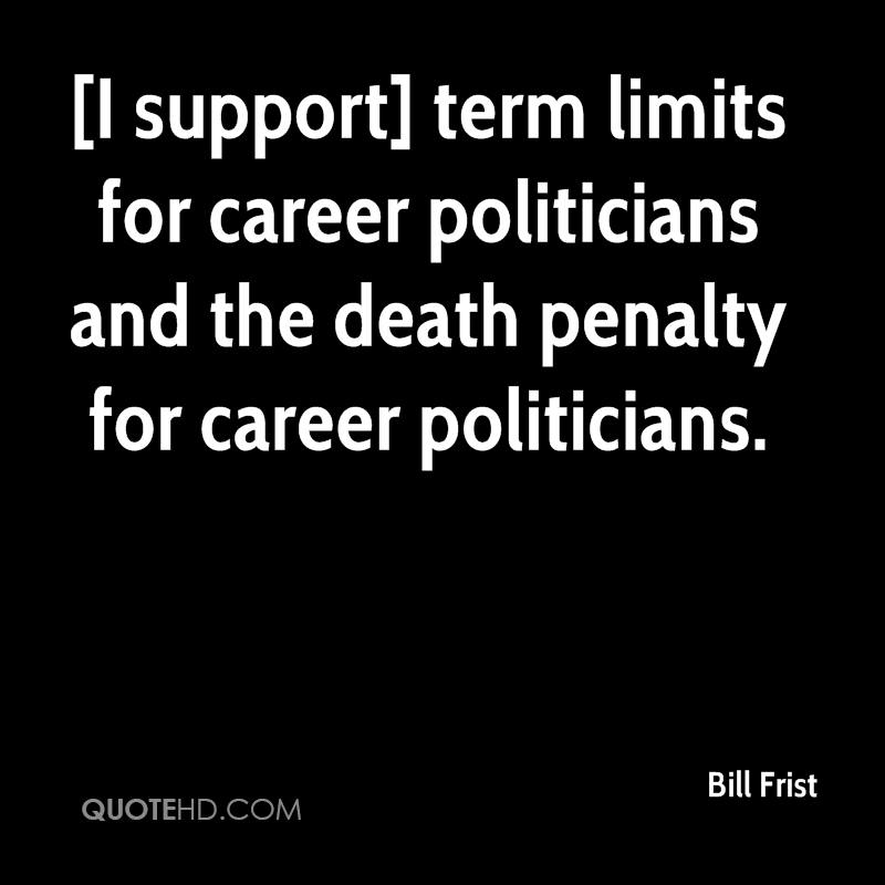 [I support] term limits for career politicians and the death penalty for career politicians.