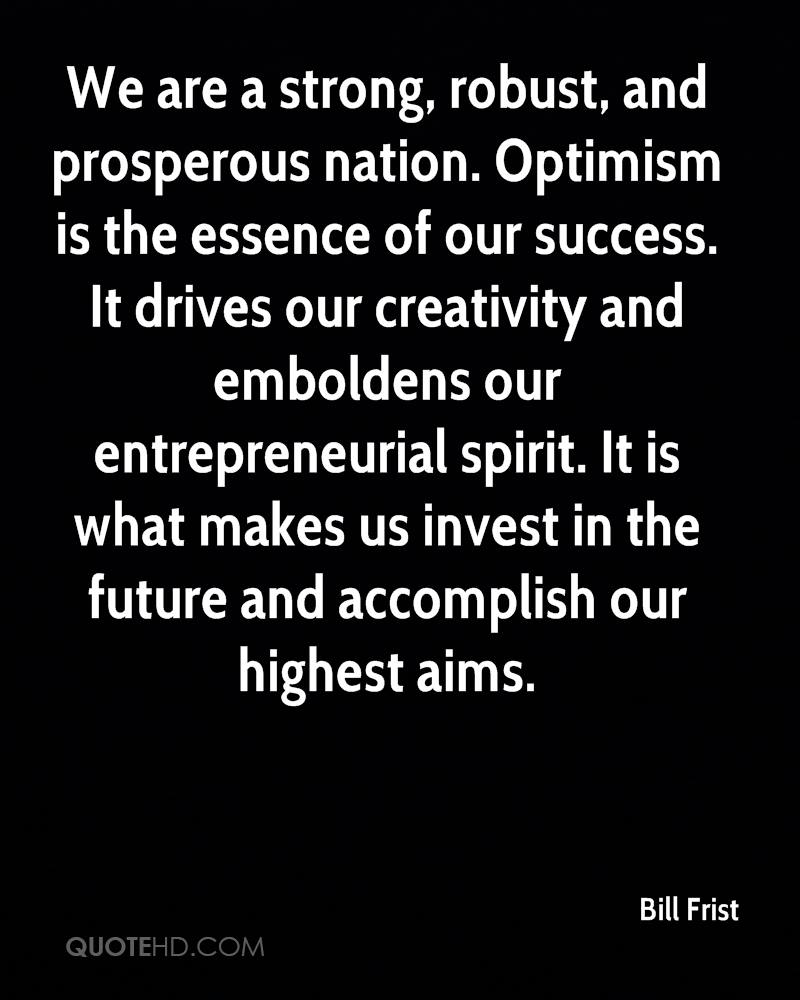 We are a strong, robust, and prosperous nation. Optimism is the essence of our success. It drives our creativity and emboldens our entrepreneurial spirit. It is what makes us invest in the future and accomplish our highest aims.