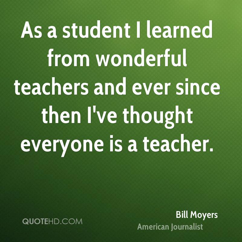 As a student I learned from wonderful teachers and ever since then I've thought everyone is a teacher.