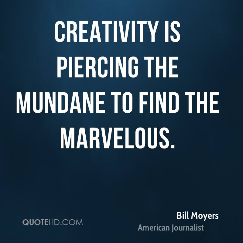 Creativity is piercing the mundane to find the marvelous.