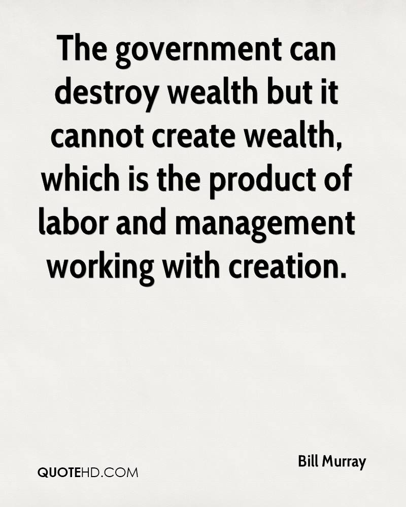 The government can destroy wealth but it cannot create wealth, which is the product of labor and management working with creation.