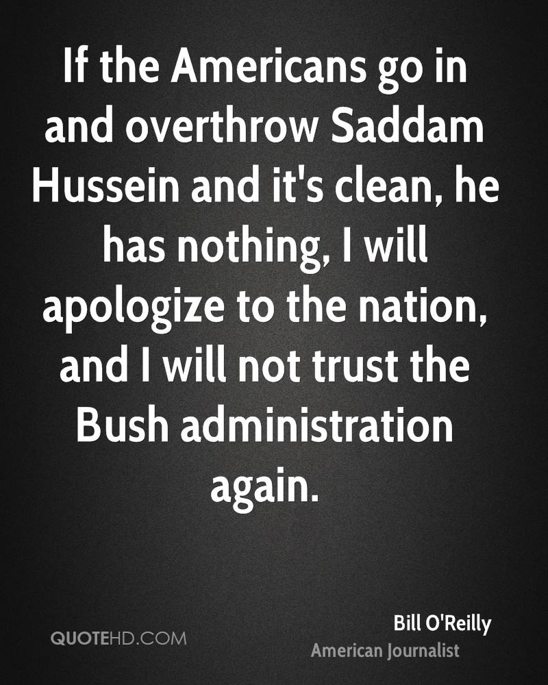 If the Americans go in and overthrow Saddam Hussein and it's clean, he has nothing, I will apologize to the nation, and I will not trust the Bush administration again.