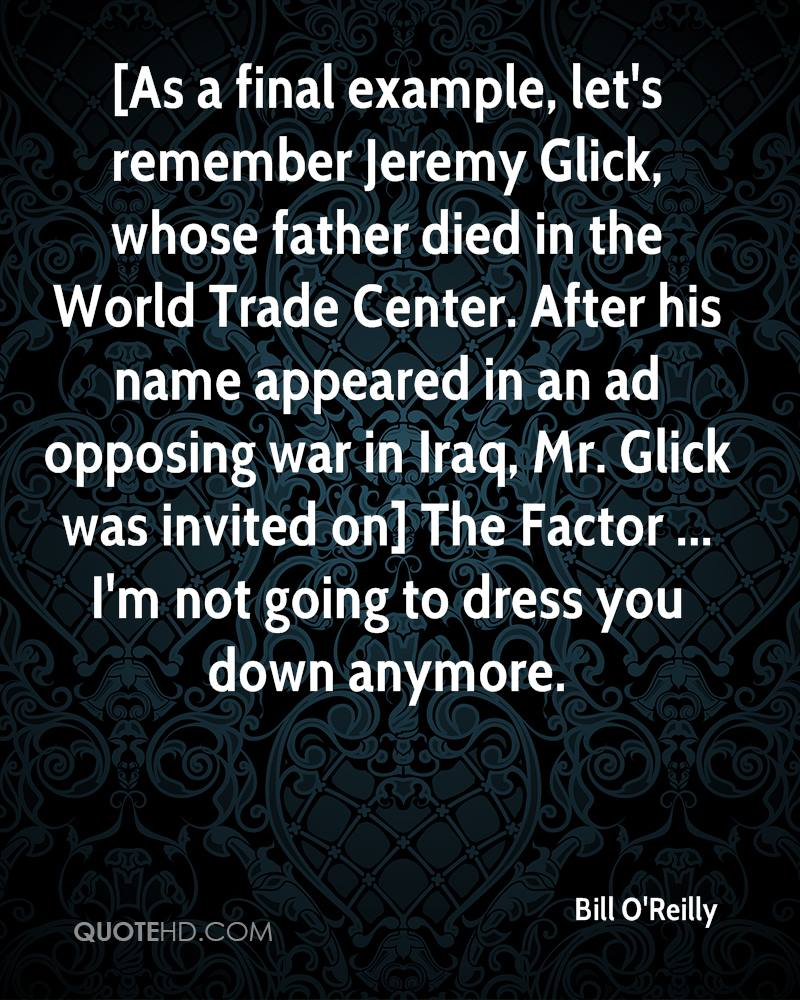 [As a final example, let's remember Jeremy Glick, whose father died in the World Trade Center. After his name appeared in an ad opposing war in Iraq, Mr. Glick was invited on] The Factor ... I'm not going to dress you down anymore.