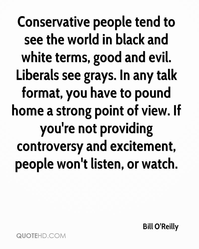 Conservative people tend to see the world in black and white terms, good and evil. Liberals see grays. In any talk format, you have to pound home a strong point of view. If you're not providing controversy and excitement, people won't listen, or watch.