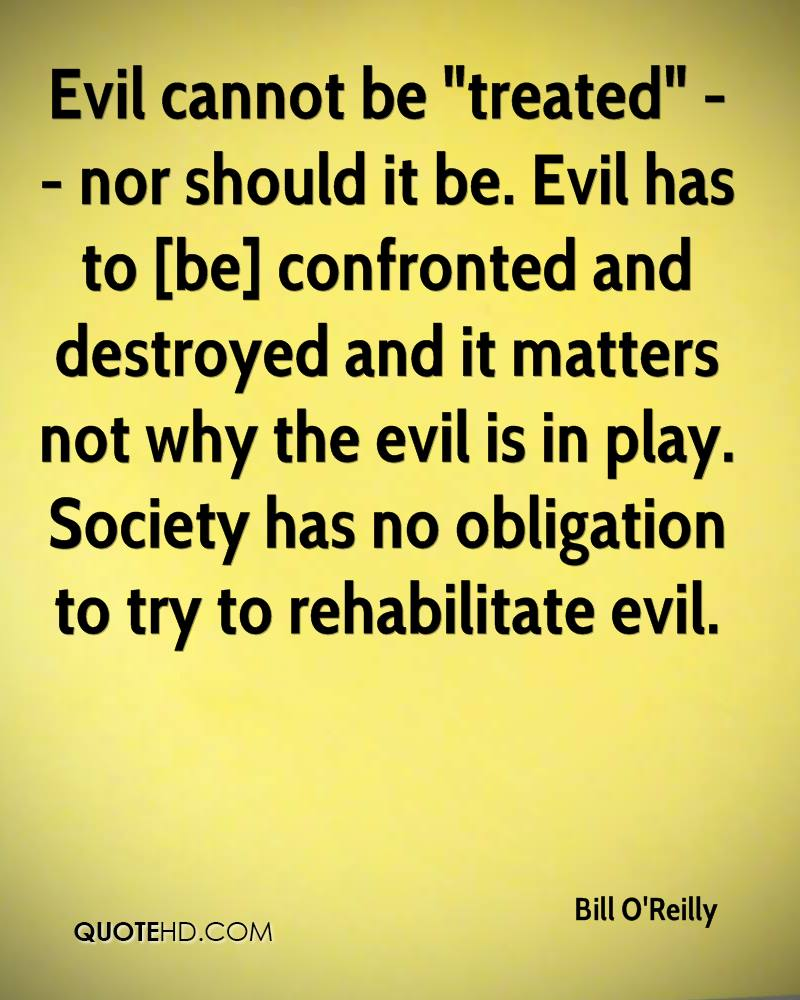 """Evil cannot be """"treated"""" -- nor should it be. Evil has to [be] confronted and destroyed and it matters not why the evil is in play. Society has no obligation to try to rehabilitate evil."""