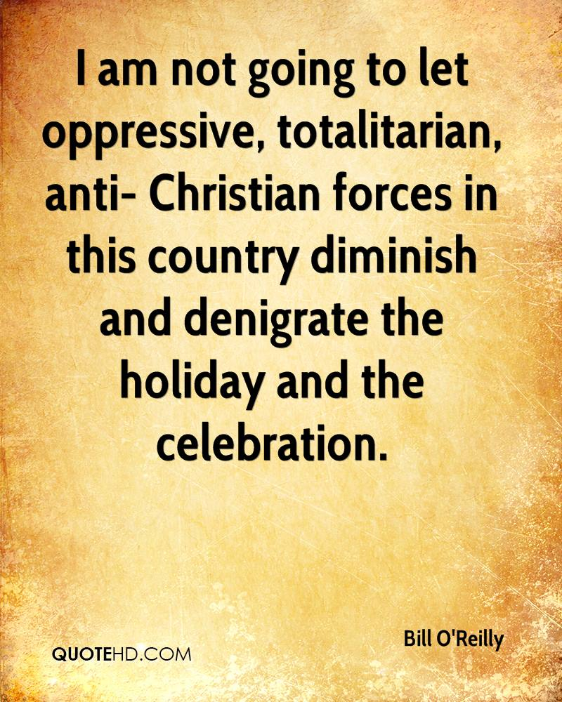 I am not going to let oppressive, totalitarian, anti- Christian forces in this country diminish and denigrate the holiday and the celebration.