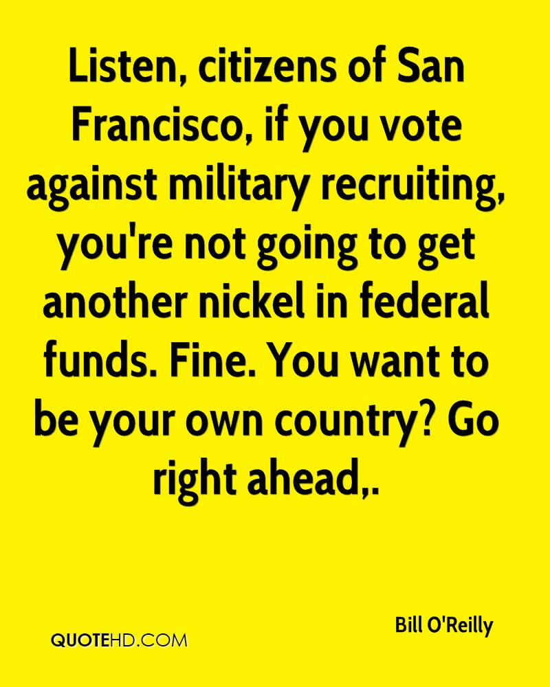 Listen, citizens of San Francisco, if you vote against military recruiting, you're not going to get another nickel in federal funds. Fine. You want to be your own country? Go right ahead.