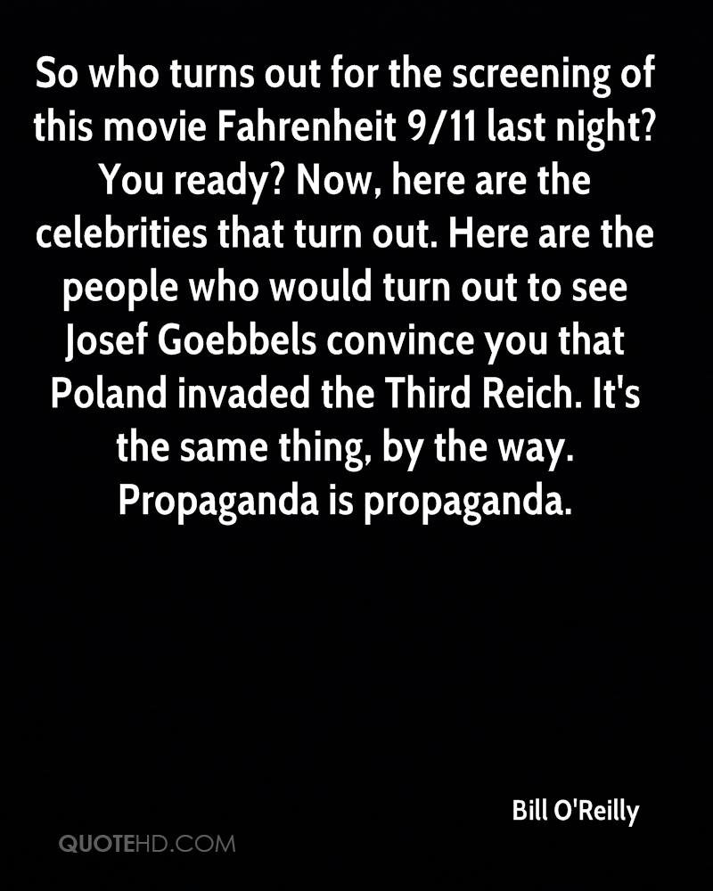 So who turns out for the screening of this movie Fahrenheit 9/11 last night? You ready? Now, here are the celebrities that turn out. Here are the people who would turn out to see Josef Goebbels convince you that Poland invaded the Third Reich. It's the same thing, by the way. Propaganda is propaganda.
