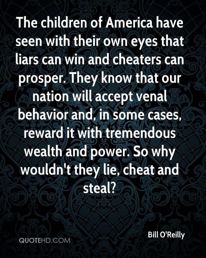 The children of America have seen with their own eyes that liars can win and cheaters can prosper. They know that our nation will accept venal behavior and, in some cases, reward it with tremendous wealth and power. So why wouldn't they lie, cheat and steal?