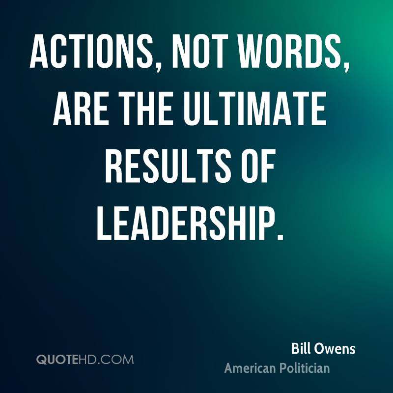 Actions, not words, are the ultimate results of leadership.