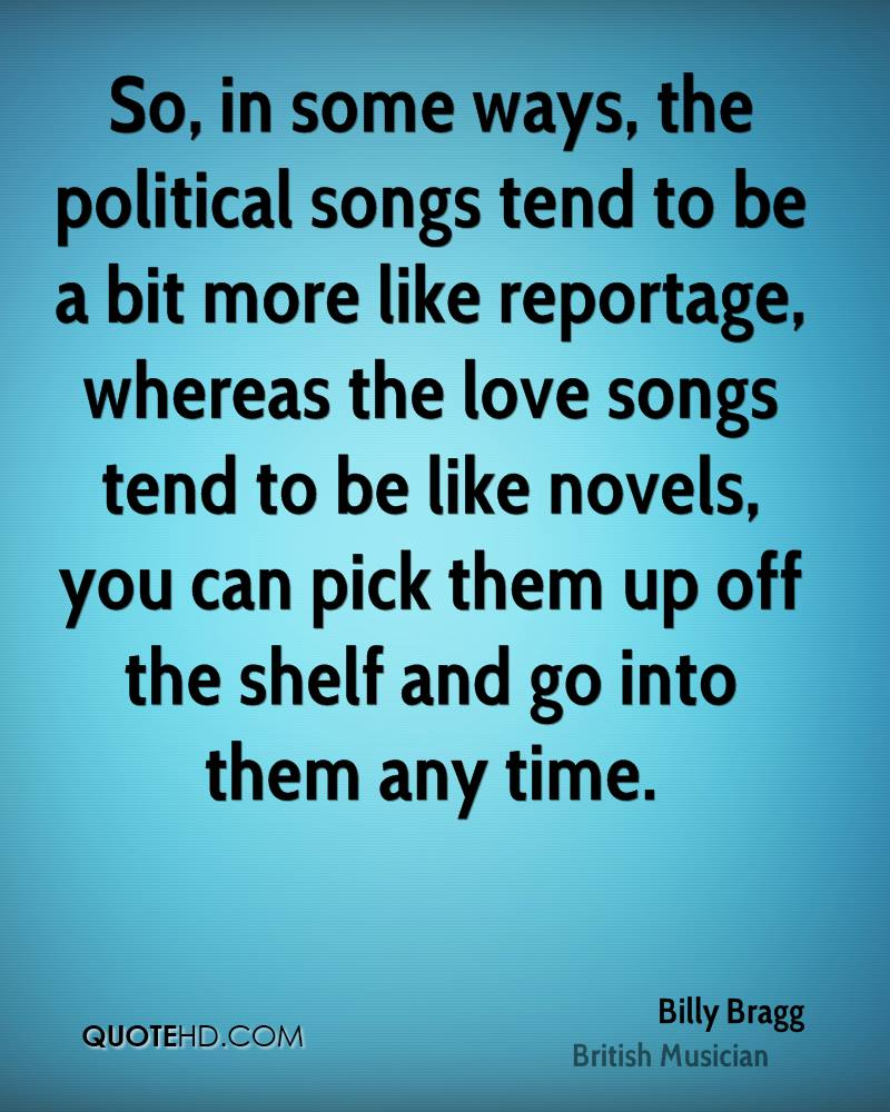 So, in some ways, the political songs tend to be a bit more like reportage, whereas the love songs tend to be like novels, you can pick them up off the shelf and go into them any time.