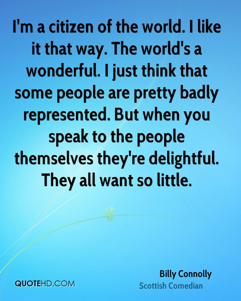 I'm a citizen of the world. I like it that way. The world's a wonderful. I just think that some people are pretty badly represented. But when you speak to the people themselves they're delightful. They all want so little.