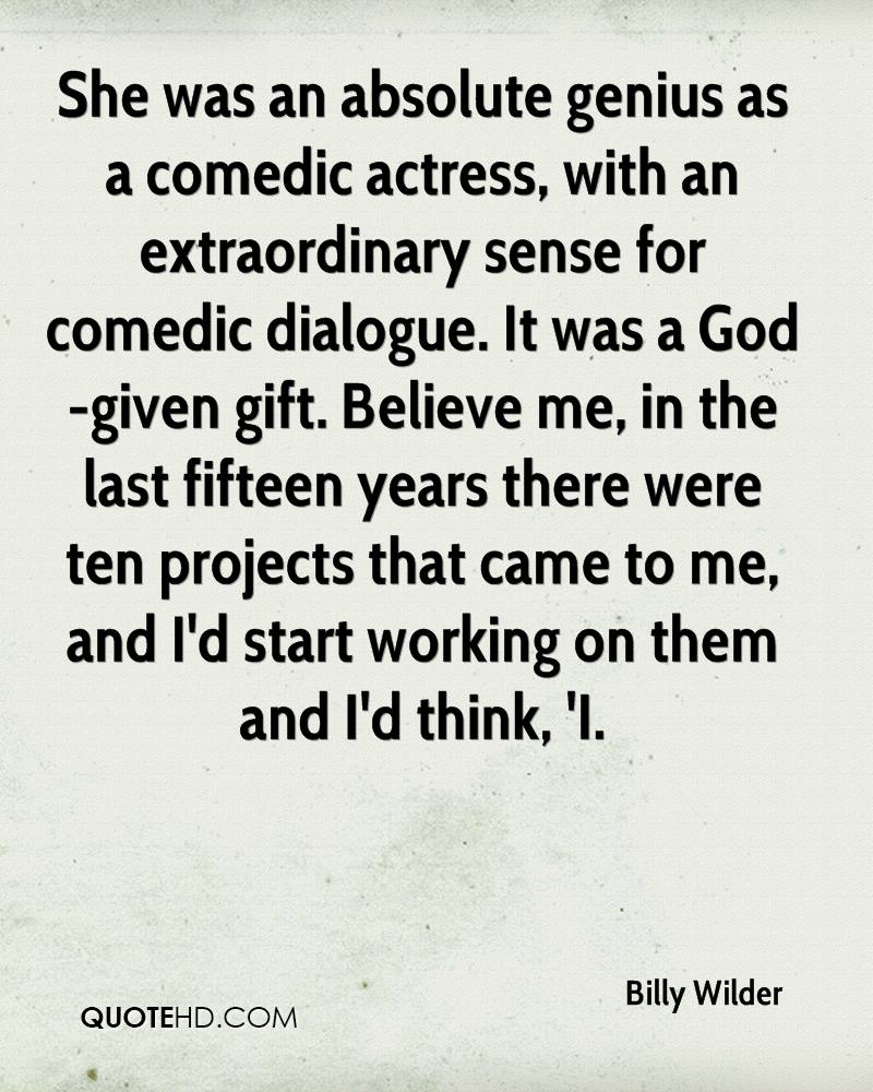 She was an absolute genius as a comedic actress, with an extraordinary sense for comedic dialogue. It was a God-given gift. Believe me, in the last fifteen years there were ten projects that came to me, and I'd start working on them and I'd think, 'I.
