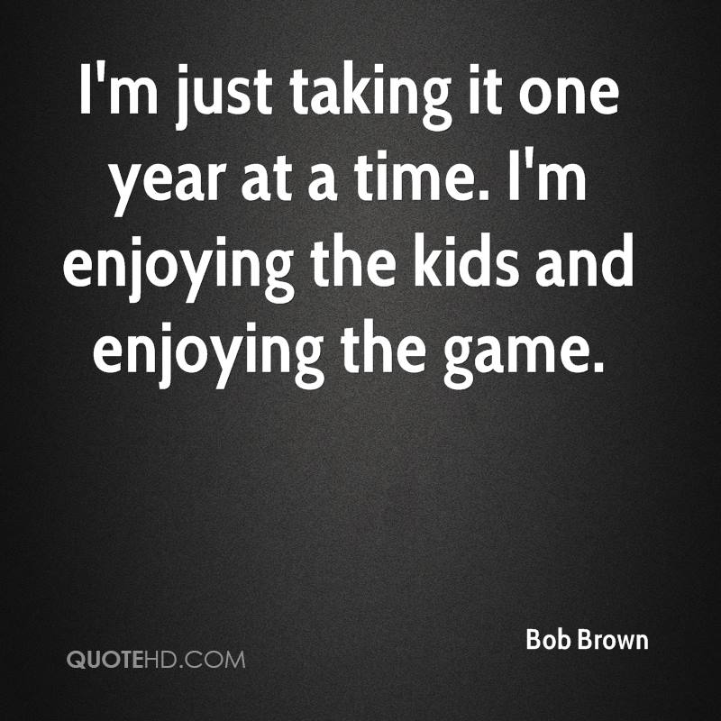 I'm just taking it one year at a time. I'm enjoying the kids and enjoying the game.