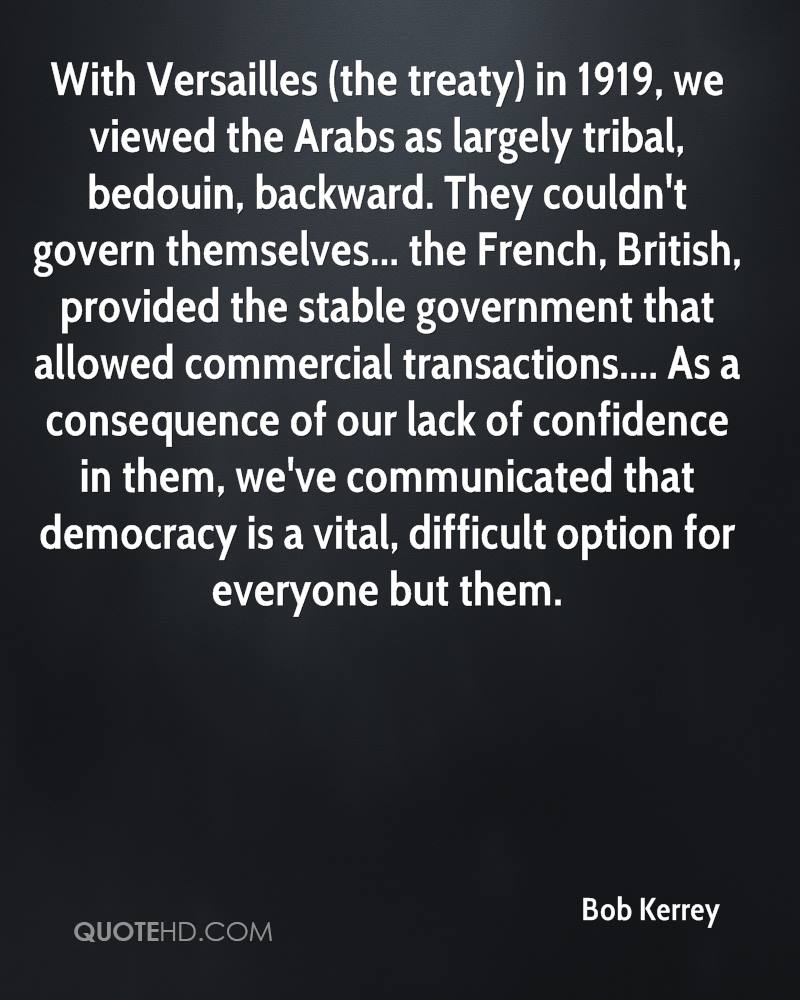 With Versailles (the treaty) in 1919, we viewed the Arabs as largely tribal, bedouin, backward. They couldn't govern themselves... the French, British, provided the stable government that allowed commercial transactions.... As a consequence of our lack of confidence in them, we've communicated that democracy is a vital, difficult option for everyone but them.