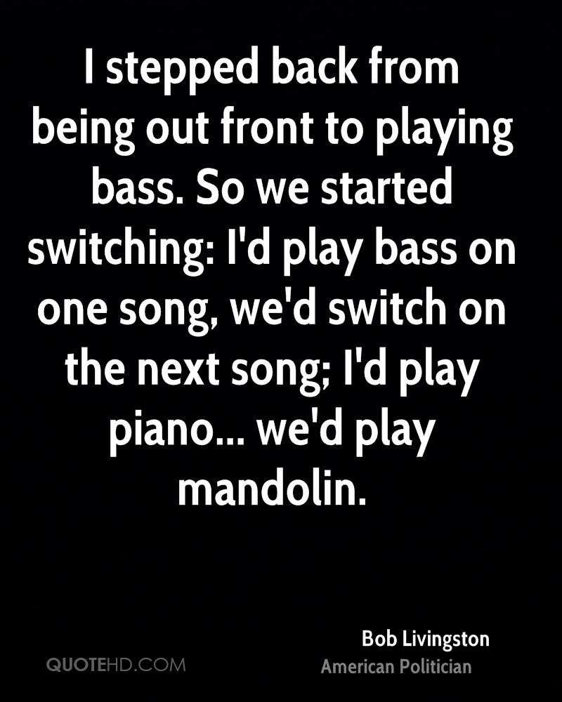I stepped back from being out front to playing bass. So we started switching: I'd play bass on one song, we'd switch on the next song; I'd play piano... we'd play mandolin.